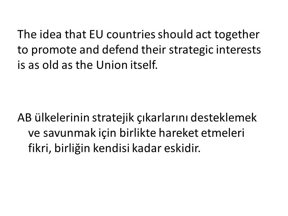 The idea that EU countries should act together to promote and defend their strategic interests is as old as the Union itself. AB ülkelerinin stratejik