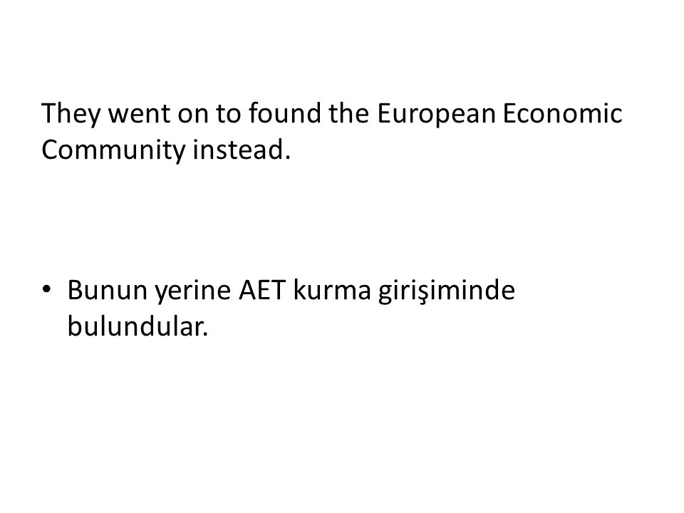 They went on to found the European Economic Community instead. Bunun yerine AET kurma girişiminde bulundular.