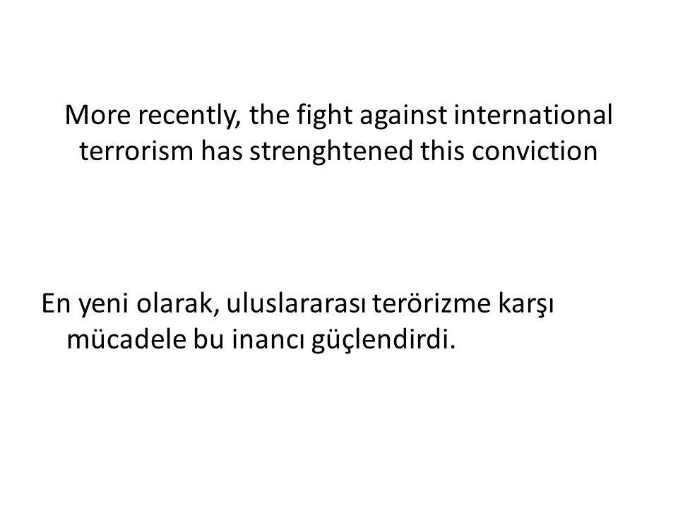 More recently, the fight against international terrorism has strenghtened this conviction En yeni olarak, uluslararası terörizme karşı mücadele bu inancı güçlendirdi.