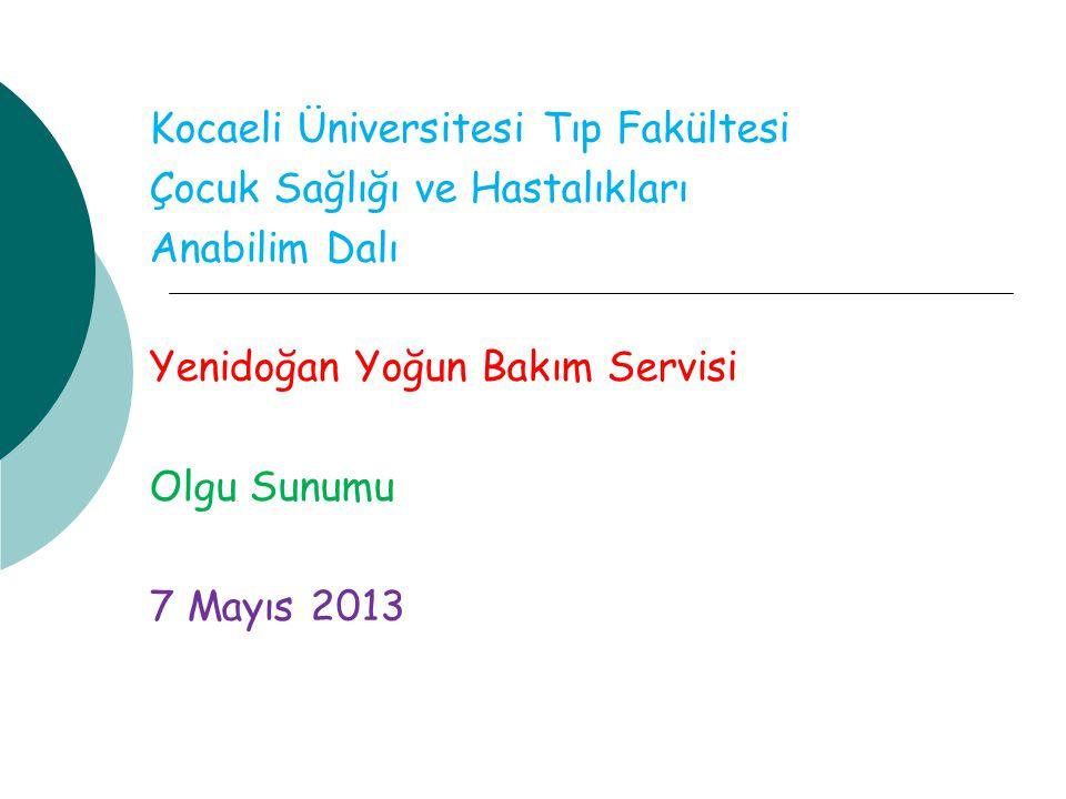 Kocaeli Üniversitesi Tıp Fakültesi Çocuk Sağlığı ve Hastalıkları Anabilim Dalı Yenidoğan Yoğun Bakım Servisi Olgu Sunumu 7 Mayıs 2013