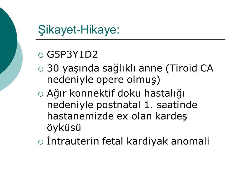 Şikayet-Hikaye:  G5P3Y1D2  30 yaşında sağlıklı anne (Tiroid CA nedeniyle opere olmuş)  Ağır konnektif doku hastalığı nedeniyle postnatal 1.