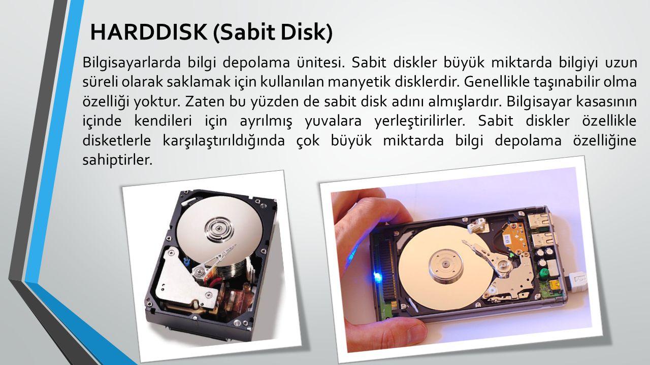 HARDDISK (Sabit Disk) Bilgisayarlarda bilgi depolama ünitesi. Sabit diskler büyük miktarda bilgiyi uzun süreli olarak saklamak için kullanılan manyeti