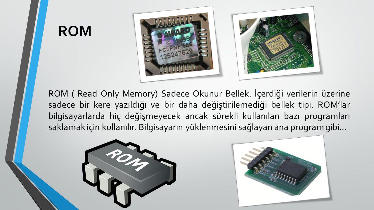ROM ROM ( Read Only Memory) Sadece Okunur Bellek. İçerdiği verilerin üzerine sadece bir kere yazıldığı ve bir daha değiştirilemediği bellek tipi. ROM'