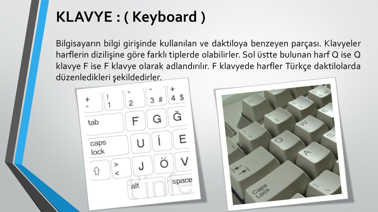 KLAVYE : ( Keyboard ) Bilgisayarın bilgi girişinde kullanılan ve daktiloya benzeyen parçası. Klavyeler harflerin dizilişine göre farklı tiplerde olabi
