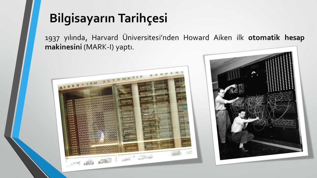 Bilgisayarın Tarihçesi 1937 yılında, Harvard Üniversitesi'nden Howard Aiken ilk otomatik hesap makinesini (MARK-I) yaptı.
