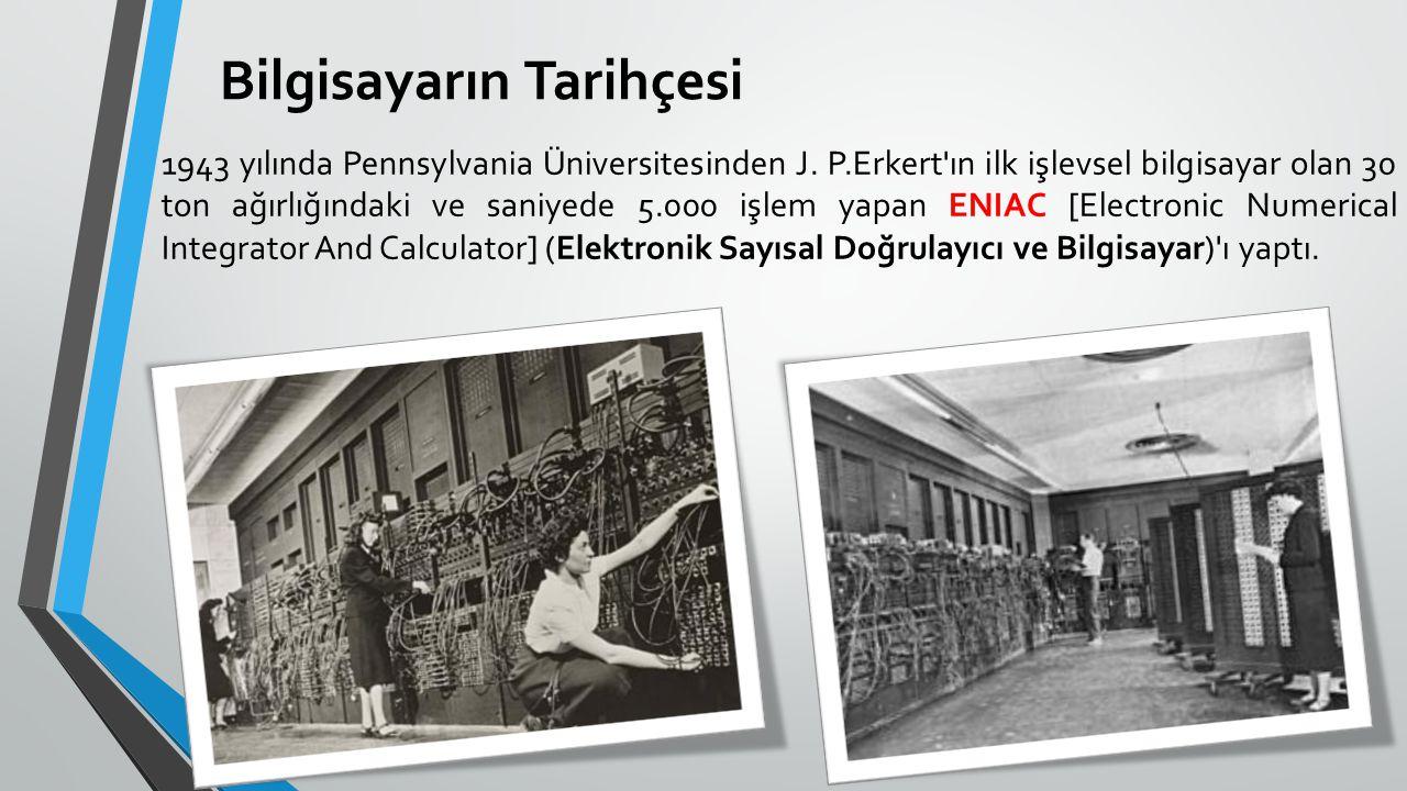 Bilgisayarın Tarihçesi 1943 yılında Pennsylvania Üniversitesinden J. P.Erkert'ın ilk işlevsel bilgisayar olan 30 ton ağırlığındaki ve saniyede 5.000 i