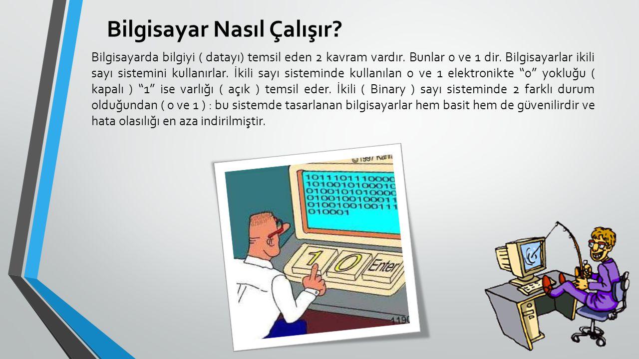 Bilgisayar Nasıl Çalışır? Bilgisayarda bilgiyi ( datayı) temsil eden 2 kavram vardır. Bunlar 0 ve 1 dir. Bilgisayarlar ikili sayı sistemini kullanırla