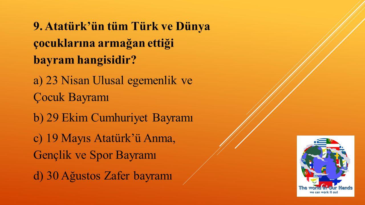 9. Atatürk'ün tüm Türk ve Dünya çocuklarına armağan ettiği bayram hangisidir? a) 23 Nisan Ulusal egemenlik ve Çocuk Bayramı b) 29 Ekim Cumhuriyet Bayr