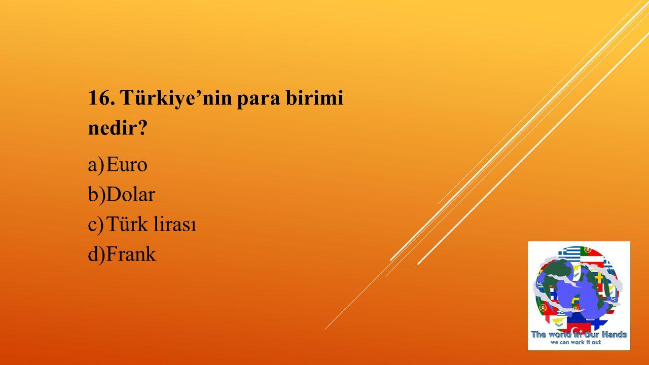 16. Türkiye'nin para birimi nedir? a)Euro b)Dolar c)Türk lirası d)Frank