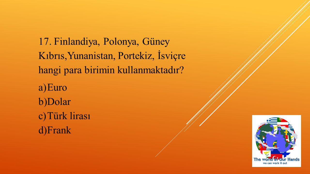 17. Finlandiya, Polonya, Güney Kıbrıs,Yunanistan, Portekiz, İsviçre hangi para birimin kullanmaktadır? a)Euro b)Dolar c)Türk lirası d)Frank