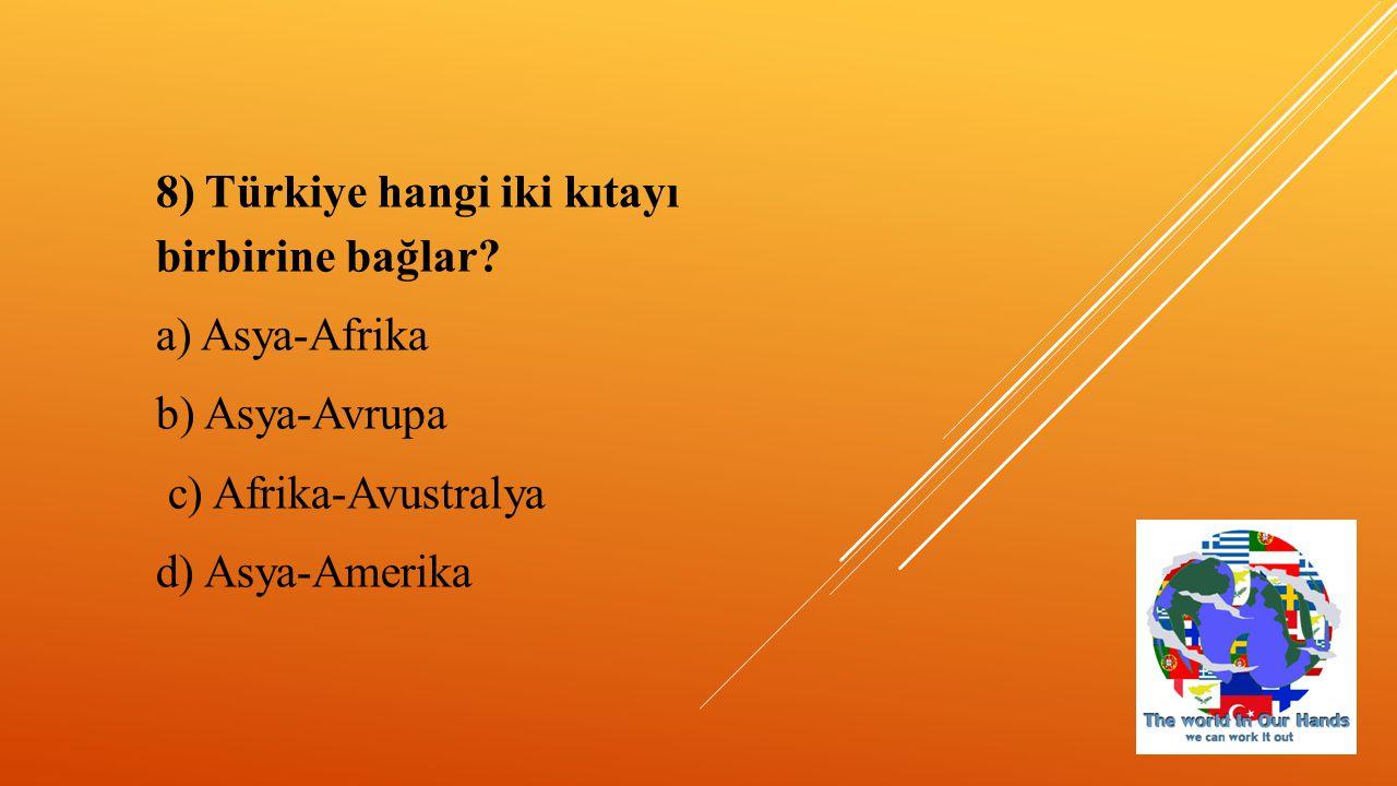 8) Türkiye hangi iki kıtayı birbirine bağlar? a) Asya-Afrika b) Asya-Avrupa c) Afrika-Avustralya d) Asya-Amerika