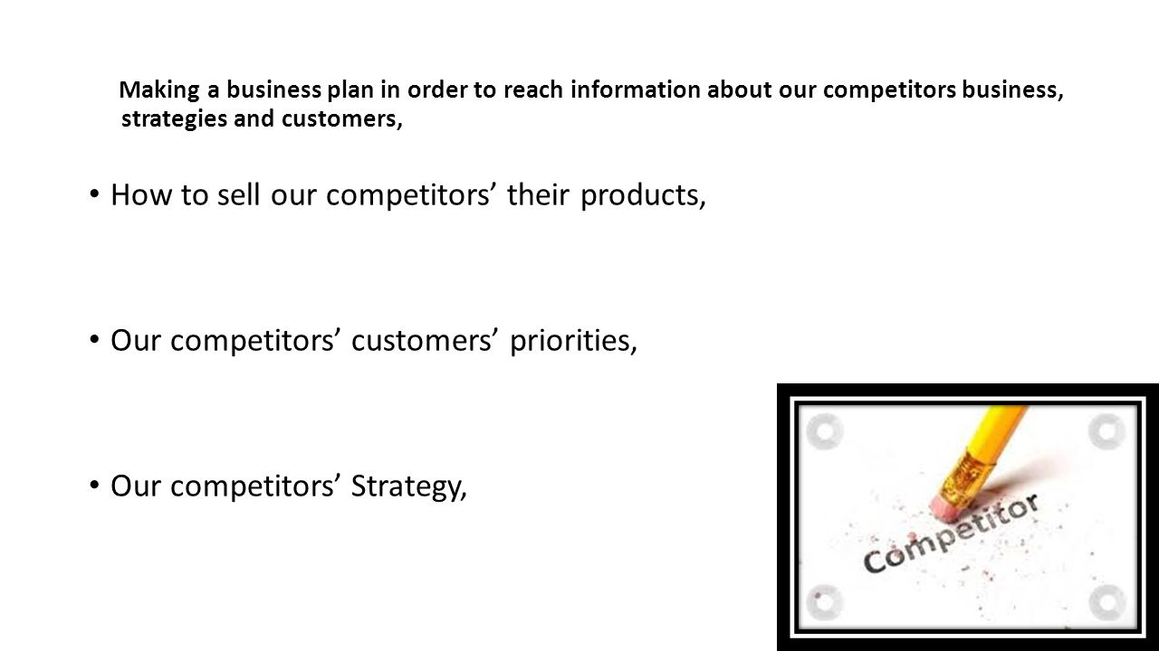Making a business plan in order to reach information about our competitors business, strategies and customers, How to sell our competitors' their products, Our competitors' customers' priorities, Our competitors' Strategy,