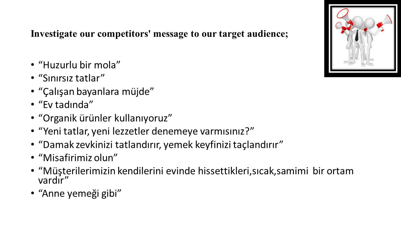 "Investigate our competitors' message to our target audience; ""Huzurlu bir mola"" ""Sınırsız tatlar"" ""Çalışan bayanlara müjde"" ""Ev tadında"" ""Organik ürün"