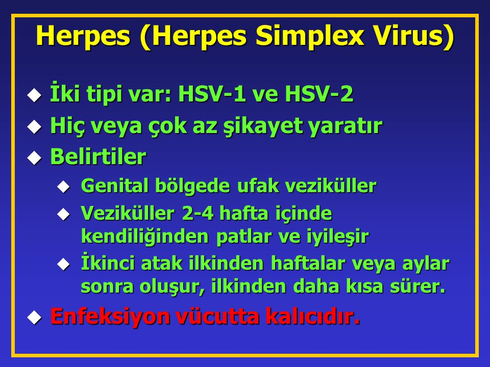 Herpes (Herpes Simplex Virus) u İki tipi var: HSV-1 ve HSV-2 u Hiç veya çok az şikayet yaratır u Belirtiler u Genital bölgede ufak veziküller u Vezikü