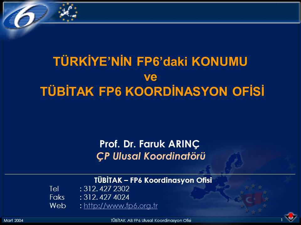 Mart 2004TÜBİTAK AB FP6 Ulusal Koordinasyon Ofisi 1 TÜRKİYE'NİN FP6'daki KONUMU ve TÜBİTAK FP6 KOORDİNASYON OFİSİ Prof. Dr. Faruk ARINÇ ÇP Ulusal Koor