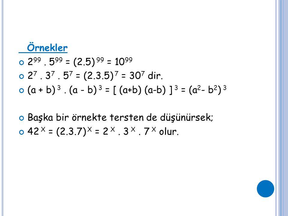 Örnekler 2 99. 5 99 = (2.5) 99 = 10 99 2 7. 3 7. 5 7 = (2.3.5) 7 = 30 7 dir. (a + b) 3. (a - b) 3 = [ (a+b) (a-b) ] 3 = (a 2 - b 2 ) 3 Başka bir örnek