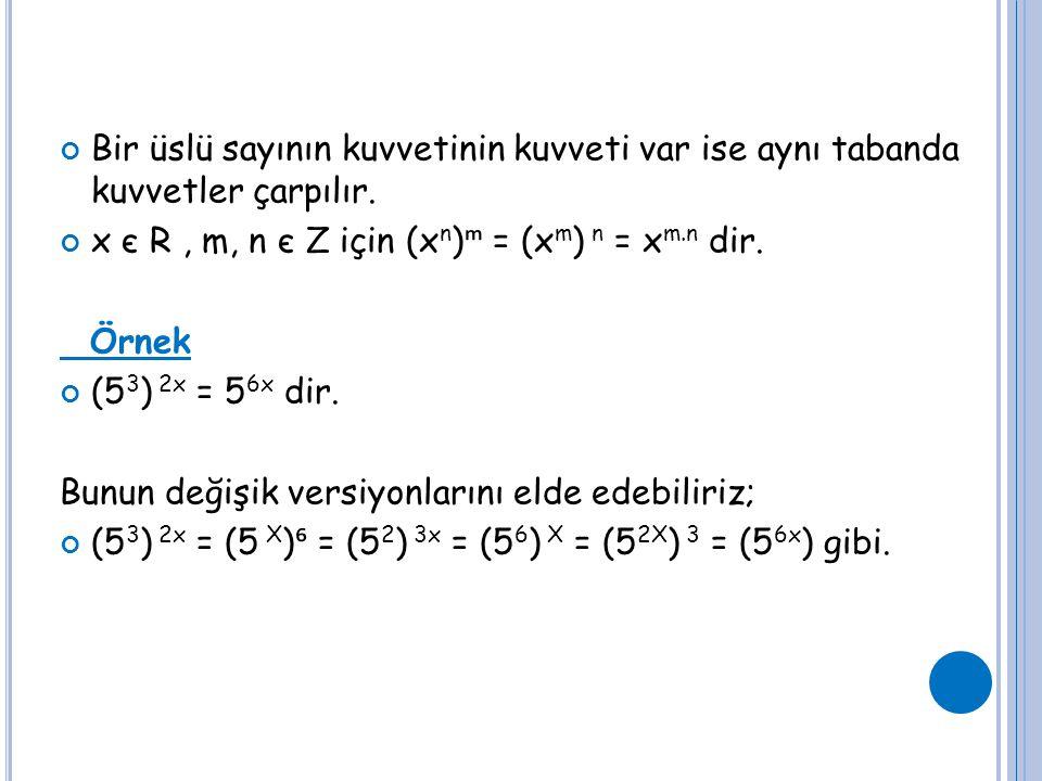 Bir üslü sayının kuvvetinin kuvveti var ise aynı tabanda kuvvetler çarpılır. x є R, m, n є Z için (x n ) ᵐ = (x m ) n = x m.n dir. Örnek (5 3 ) 2x = 5
