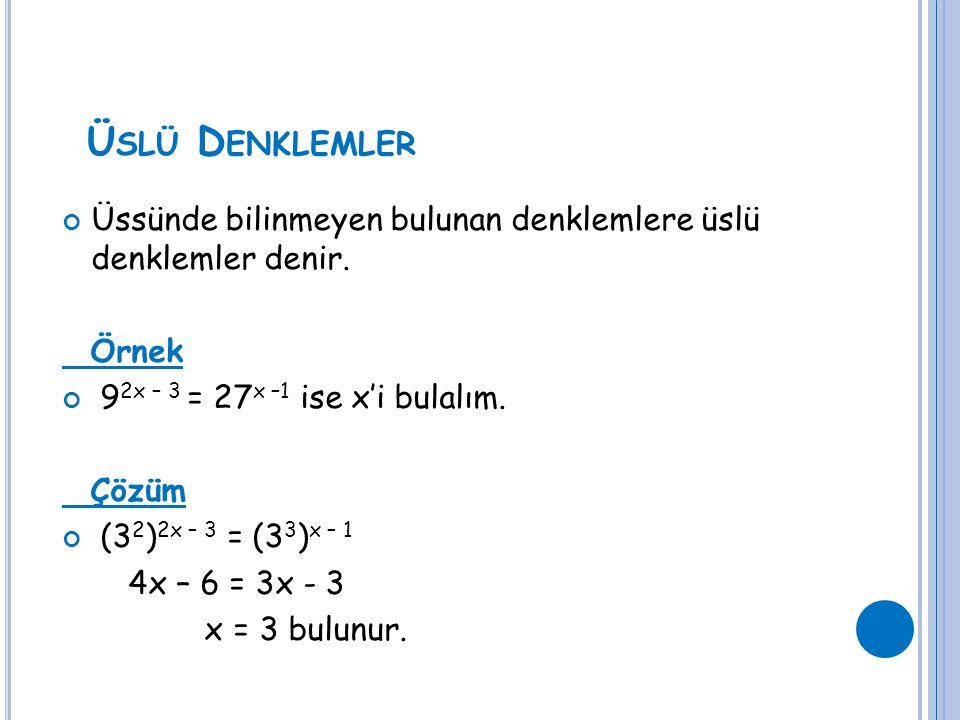 Ü SLÜ D ENKLEMLER Üssünde bilinmeyen bulunan denklemlere üslü denklemler denir. Örnek 9 2x – 3 = 27 x –1 ise x'i bulalım. Çözüm (3 2 ) 2x – 3 = (3 3 )