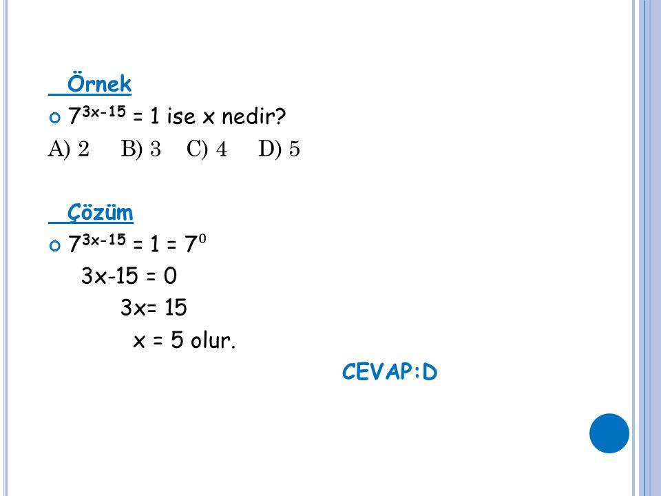 Örnek 7 3x-15 = 1 ise x nedir? A) 2 B) 3 C) 4 D) 5 Çözüm 7 3x-15 = 1 = 7 ⁰ 3x-15 = 0 3x= 15 x = 5 olur. CEVAP:D
