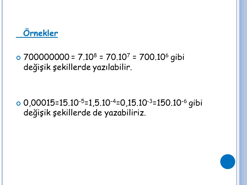 Örnekler 700000000 = 7.10 8 = 70.10 7 = 700.10 6 gibi değişik şekillerde yazılabilir. 0,00015=15.10 -5 =1,5.10 -4 =0,15.10 -3 =150.10 -6 gibi değişik