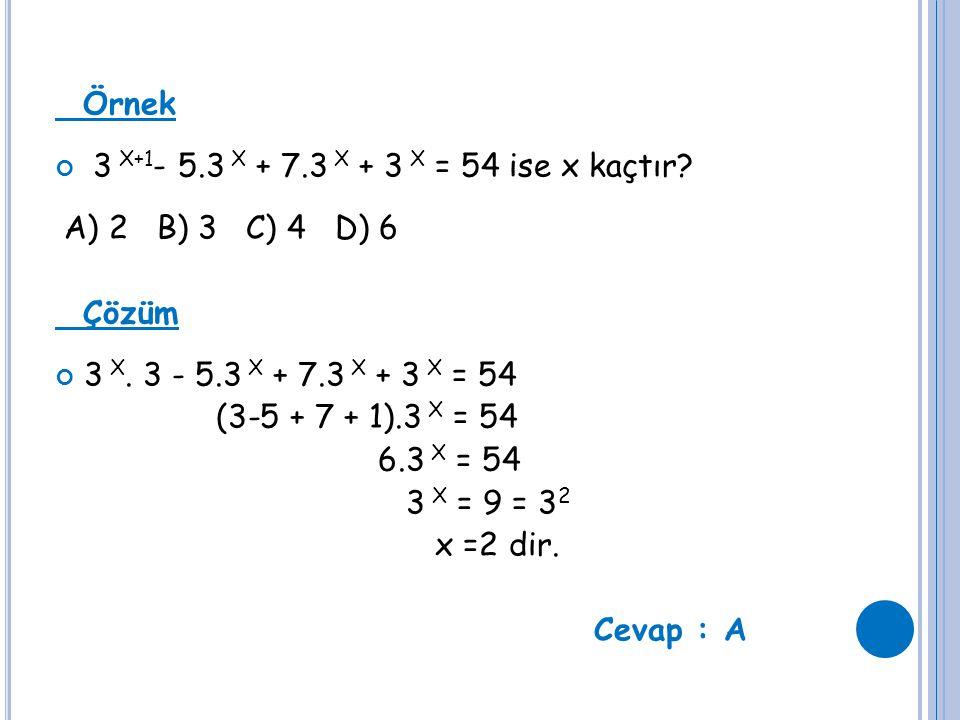 Örnek 3 X+1 - 5.3 X + 7.3 X + 3 X = 54 ise x kaçtır? A) 2 B) 3 C) 4 D) 6 Çözüm 3 X. 3 - 5.3 X + 7.3 X + 3 X = 54 (3-5 + 7 + 1).3 X = 54 6.3 X = 54 3 X
