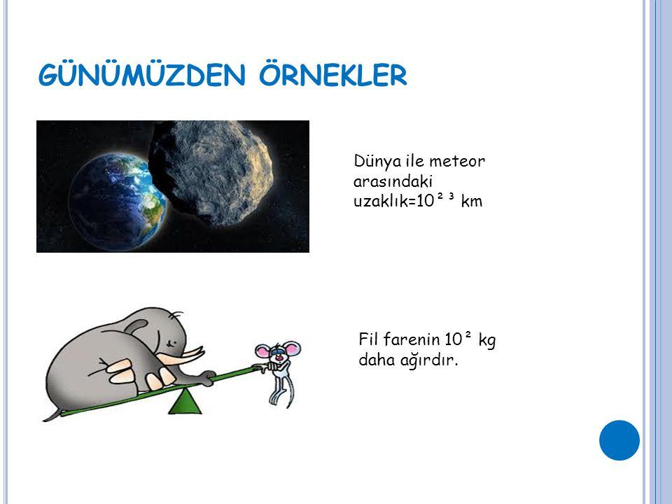 GÜNÜMÜZDEN ÖRNEKLER Dünya ile meteor arasındaki uzaklık=10²³ km Fil farenin 10² kg daha ağırdır.