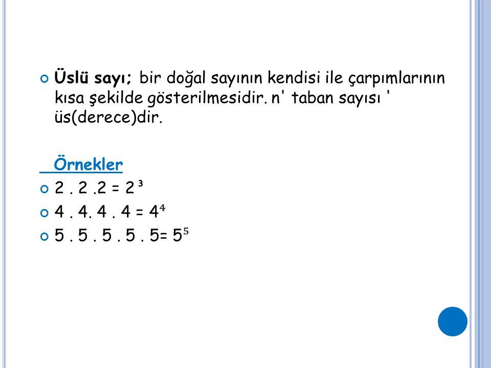 Üslü sayı; bir doğal sayının kendisi ile çarpımlarının kısa şekilde gösterilmesidir. n' taban sayısı ' üs(derece)dir. Örnekler 2. 2.2 = 2³ 4. 4. 4. 4