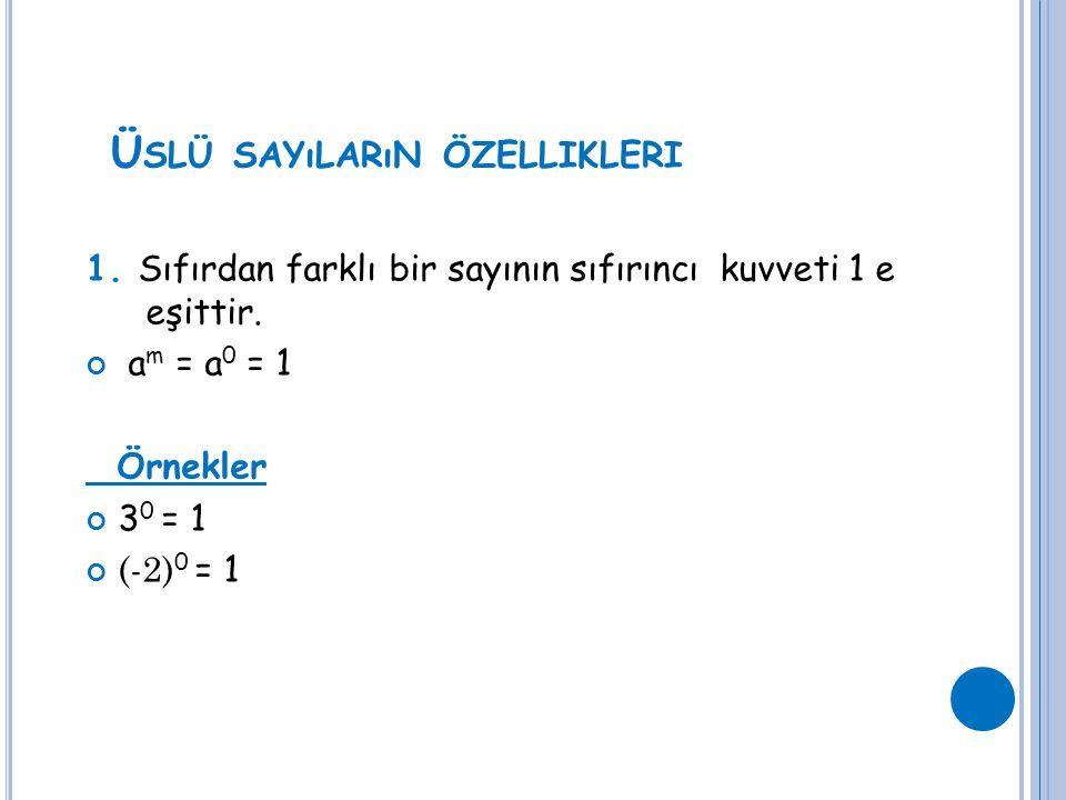 Ü SLÜ SAYıLARıN ÖZELLIKLERI 1. Sıfırdan farklı bir sayının sıfırıncı kuvveti 1 e eşittir. a m = a 0 = 1 Örnekler 3 0 = 1 (-2) 0 = 1