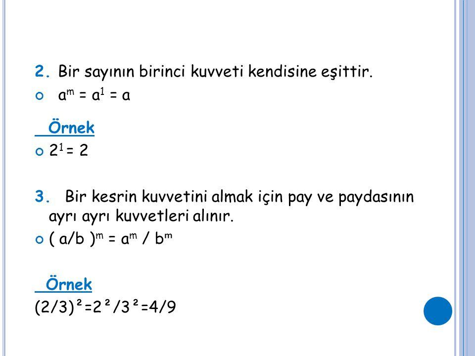 2. Bir sayının birinci kuvveti kendisine eşittir. a m = a 1 = a Örnek 2 1 = 2 3. Bir kesrin kuvvetini almak için pay ve paydasının ayrı ayrı kuvvetler