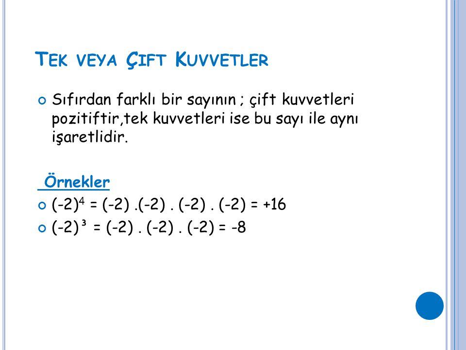 T EK VEYA Ç IFT K UVVETLER Sıfırdan farklı bir sayının ; çift kuvvetleri pozitiftir,tek kuvvetleri ise bu sayı ile aynı işaretlidir. Örnekler (-2) 4 =