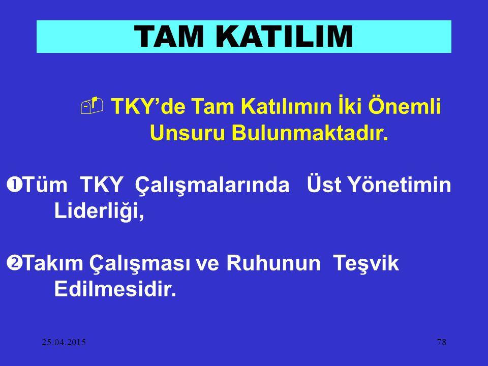 25.04.201578 TAM KATILIM  TKY'de Tam Katılımın İki Önemli Unsuru Bulunmaktadır.  Tüm TKY Çalışmalarında Üst Yönetimin Liderliği,  Takım Çalışması v