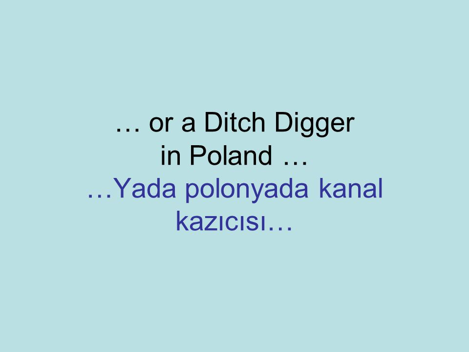 … or a Ditch Digger in Poland … …Yada polonyada kanal kazıcısı…