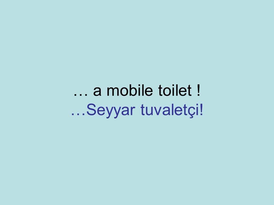 … a mobile toilet ! …Seyyar tuvaletçi!