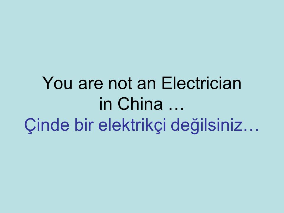 You are not an Electrician in China … Çinde bir elektrikçi değilsiniz…