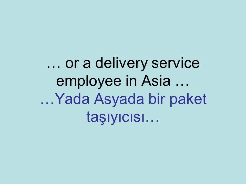 … or a delivery service employee in Asia … …Yada Asyada bir paket taşıyıcısı…