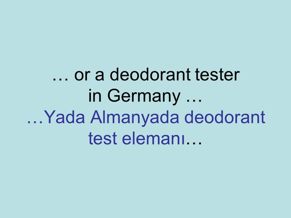 … or a deodorant tester in Germany … …Yada Almanyada deodorant test elemanı…