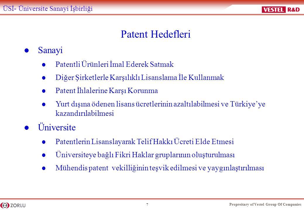 Propreitary of Vestel Group Of Companies 7 ÜSİ- Üniversite Sanayi İşbirliği Patent Hedefleri l Sanayi l Patentli Ürünleri İmal Ederek Satmak l Diğer Şirketlerle Karşılıklı Lisanslama İle Kullanmak l Patent İhlalerine Karşı Korunma l Yurt dışına ödenen lisans ücretlerinin azaltılabilmesi ve Türkiye'ye kazandırılabilmesi l Üniversite l Patentlerin Lisanslayarak Telif Hakkı Ücreti Elde Etmesi l Üniversiteye bağlı Fikri Haklar gruplarının oluşturulması l Mühendis patent vekilliğinin teşvik edilmesi ve yaygınlaştırılması
