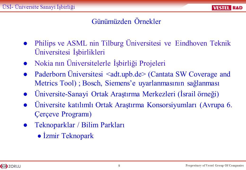 Propreitary of Vestel Group Of Companies 8 ÜSİ- Üniversite Sanayi İşbirliği Günümüzden Örnekler l Philips ve ASML nin Tilburg Üniversitesi ve Eindhoven Teknik Üniversitesi İşbirlikleri l Nokia nın Üniversitelerle İşbirliği Projeleri l Paderborn Üniversitesi (Cantata SW Coverage and Metrics Tool) ; Bosch, Siemens'e uyarlanmasının sağlanması l Üniversite-Sanayi Ortak Araştırma Merkezleri (İsrail örneği) l Üniversite katılımlı Ortak Araştırma Konsorsiyumları (Avrupa 6.