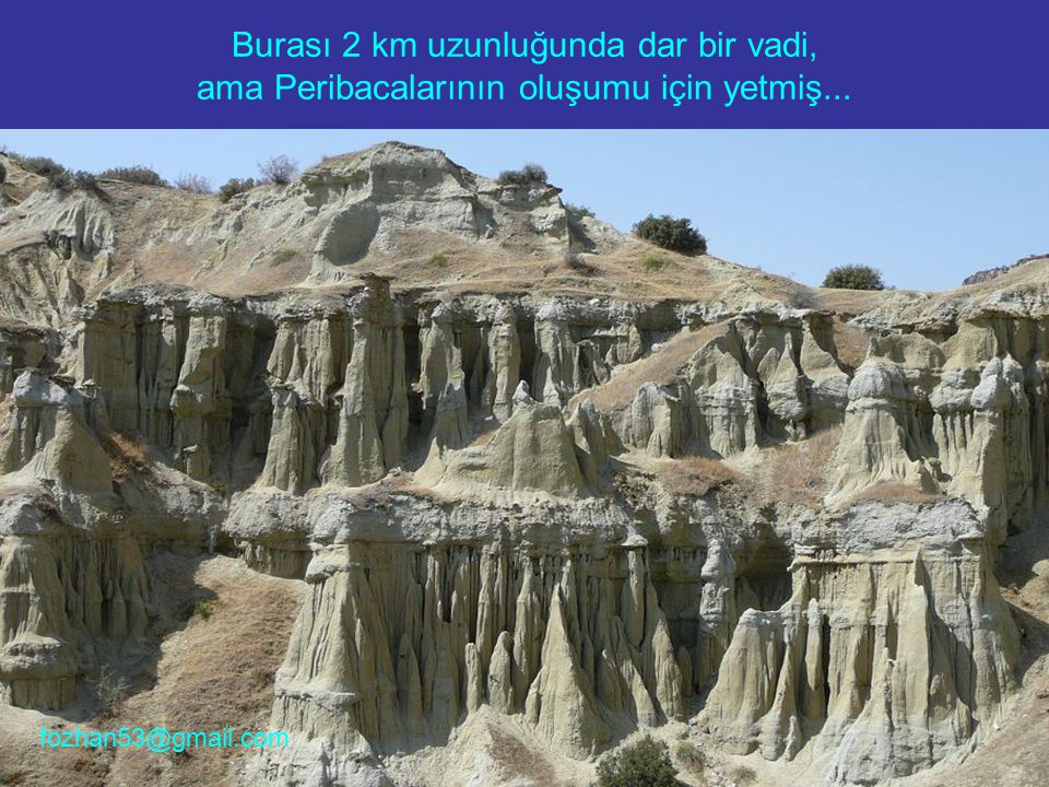 Burası 2 km uzunluğunda dar bir vadi, ama Peribacalarının oluşumu için yetmiş... fozhan53@gmail.com