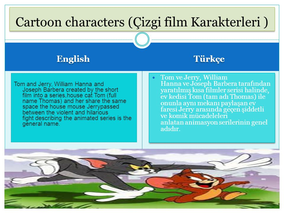 English English Türkçe Türkçe Tom and Jerry, William Hanna and Joseph Barbera created by the short film into a series,house cat Tom (full name Thomas)