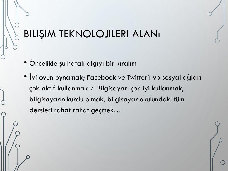 BILIŞIM TEKNOLOJILERI ALANı Öncelikle şu hatalı algıyı bir kıralım İ yi oyun oynamak; Facebook ve Twitter'ı vb sosyal a ğ ları çok aktif kullanmak ≠ B