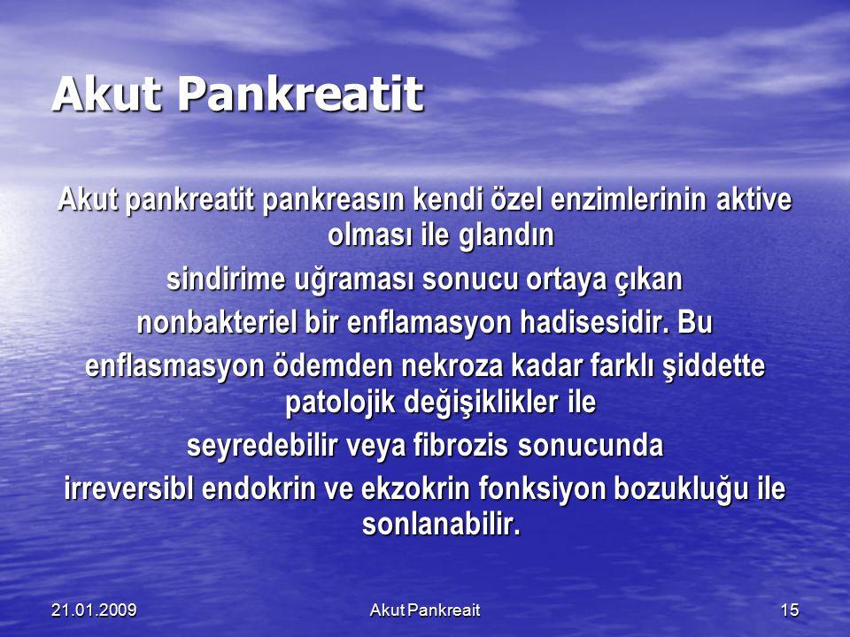 21.01.2009Akut Pankreait15 Akut Pankreatit Akut pankreatit pankreasın kendi özel enzimlerinin aktive olması ile glandın sindirime uğraması sonucu orta
