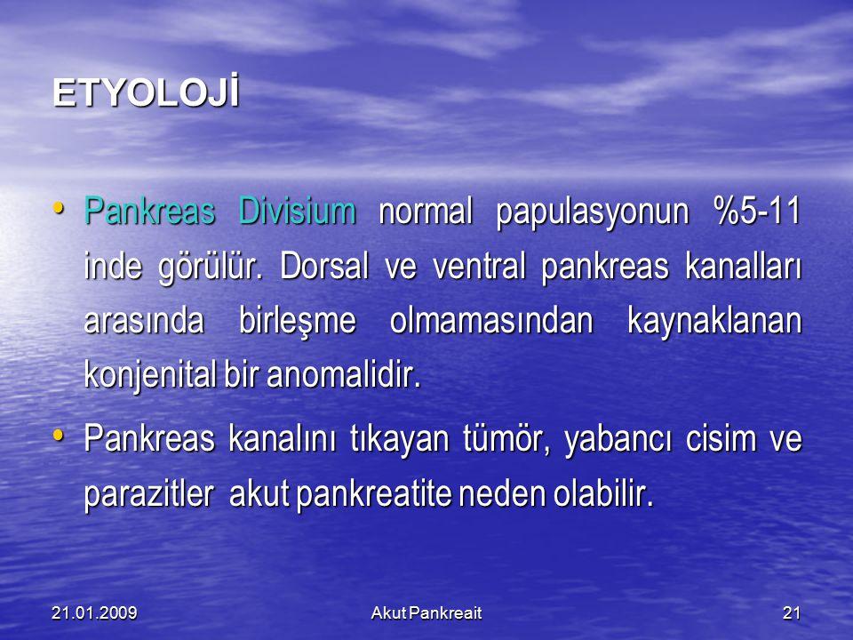 21.01.2009Akut Pankreait21 ETYOLOJİ Pankreas Divisium normal papulasyonun %5-11 inde görülür. Dorsal ve ventral pankreas kanalları arasında birleşme o