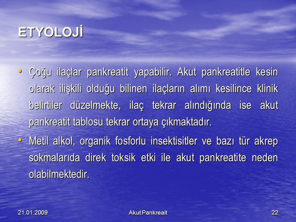 21.01.2009Akut Pankreait22 ETYOLOJİ Çoğu ilaçlar pankreatit yapabilir. Akut pankreatitle kesin olarak ilişkili olduğu bilinen ilaçların alımı kesilinc