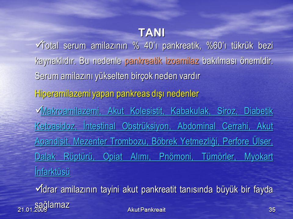 Akut Pankreait3521.01.2009 TANI Total serum amilazının % 40'ı pankreatik, %60'ı tükrük bezi kaynaklıdır. Bu nedenle pankreatik izoamilaz bakılması öne
