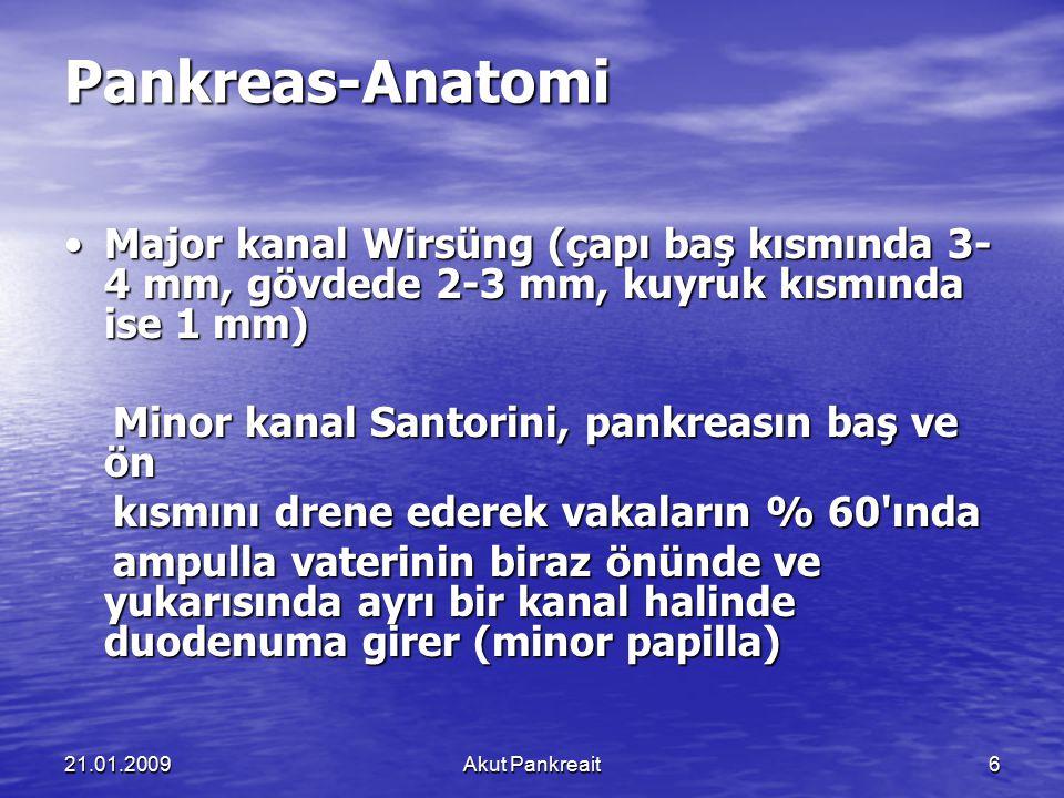 21.01.2009Akut Pankreait6 Pankreas-Anatomi Major kanal Wirsüng (çapı baş kısmında 3- 4 mm, gövdede 2-3 mm, kuyruk kısmında ise 1 mm) Major kanal Wirsü