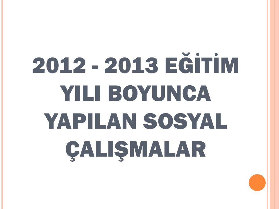 2012 - 2013 EĞİTİM YILI BOYUNCA YAPILAN SOSYAL ÇALIŞMALAR