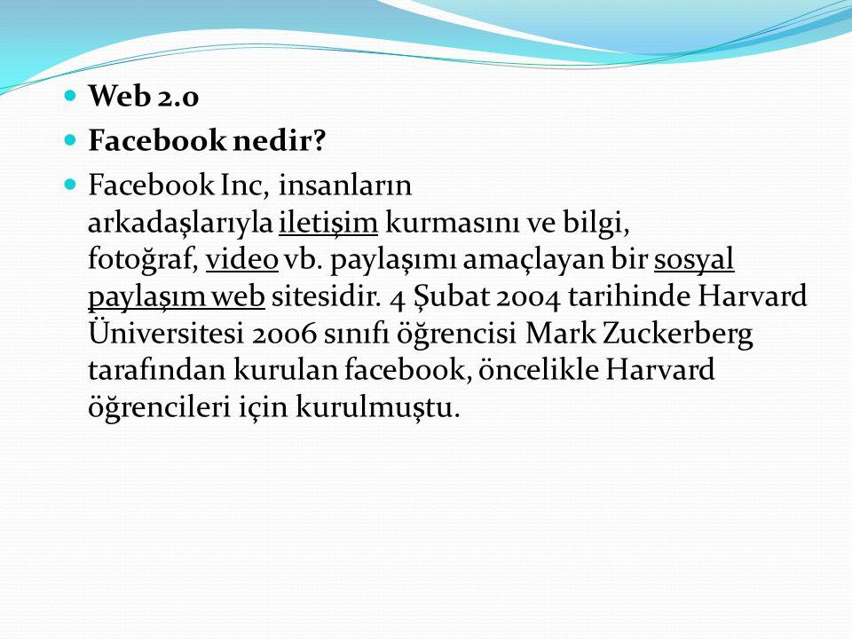 Web 2.0 Facebook nedir? Facebook Inc, insanların arkadaşlarıyla iletişim kurmasını ve bilgi, fotoğraf, video vb. paylaşımı amaçlayan bir sosyal paylaş