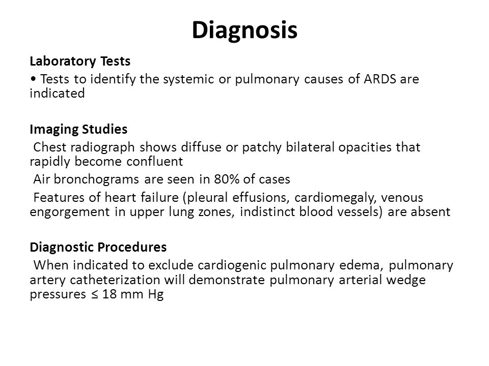 Diagnosis Laboratory Tests Tests to identify the systemic or pulmonary causes of ARDS are indicated Imaging Studies Chest radiograph shows diffuse or