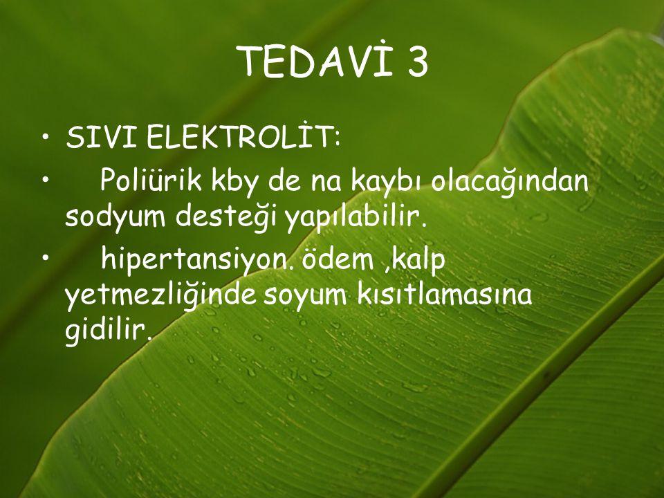 TEDAVİ 3 SIVI ELEKTROLİT: Poliürik kby de na kaybı olacağından sodyum desteği yapılabilir. hipertansiyon. ödem,kalp yetmezliğinde soyum kısıtlamasına